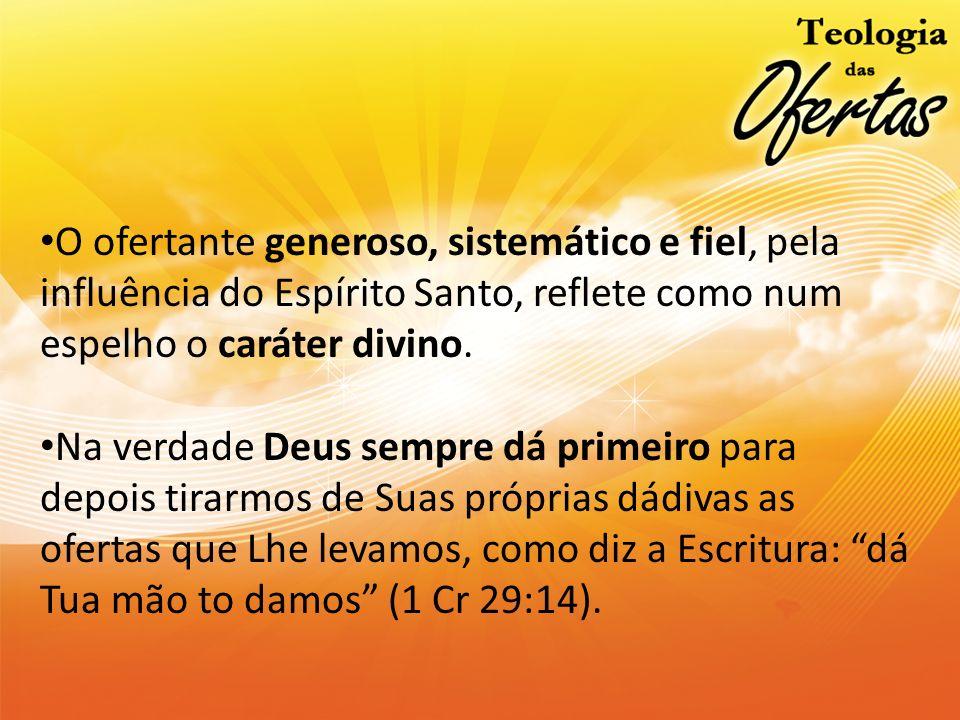 O ofertante generoso, sistemático e fiel, pela influência do Espírito Santo, reflete como num espelho o caráter divino.