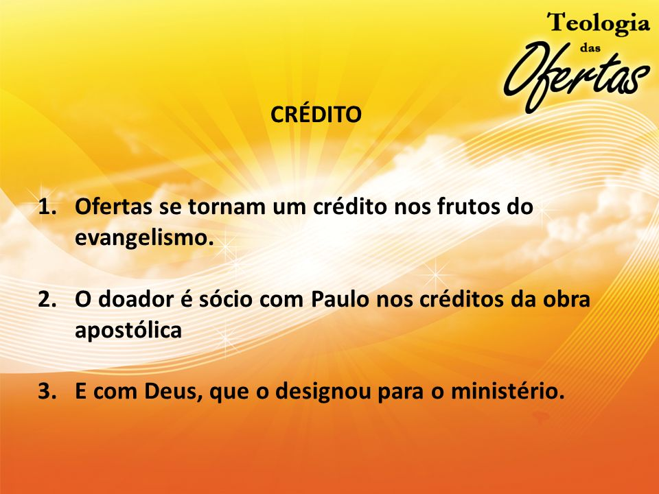 CRÉDITO Ofertas se tornam um crédito nos frutos do evangelismo. O doador é sócio com Paulo nos créditos da obra apostólica.