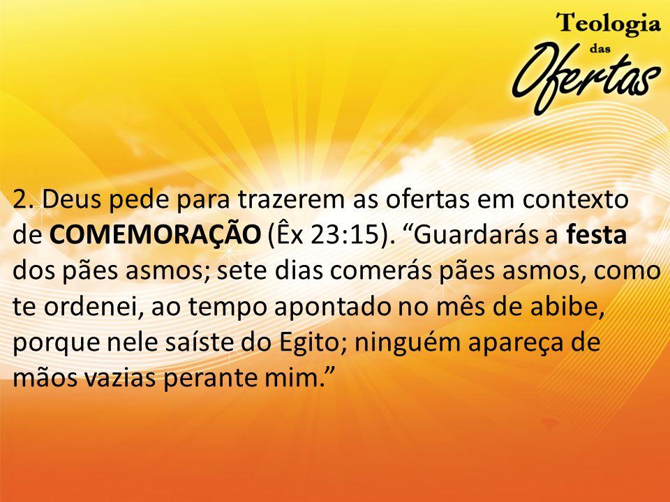 2. Deus pede para trazerem as ofertas em contexto de COMEMORAÇÃO (Êx 23:15).