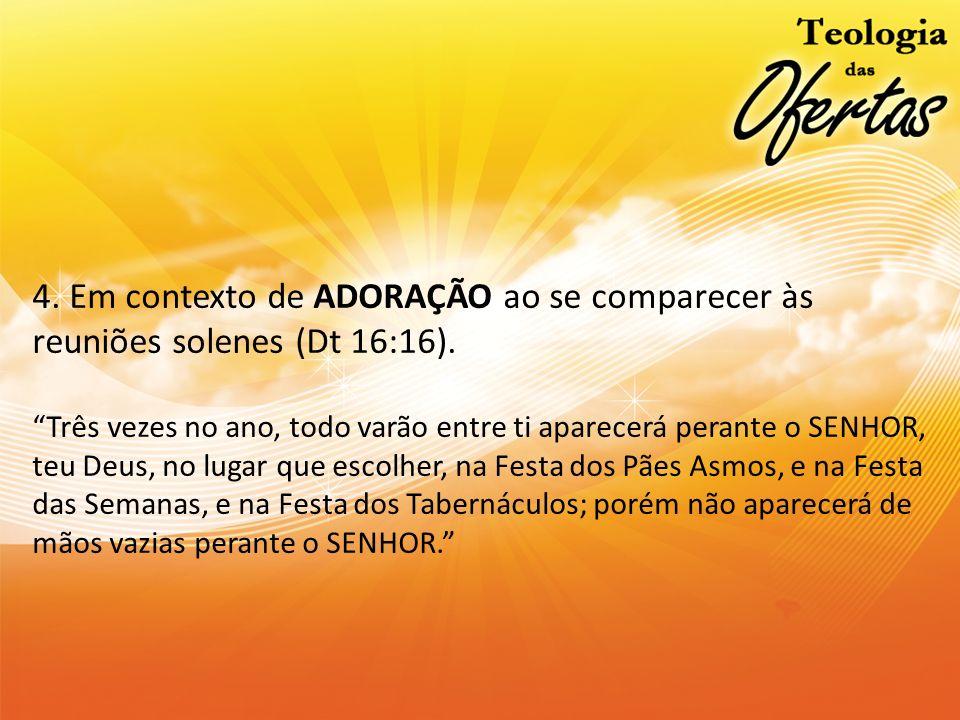 4. Em contexto de ADORAÇÃO ao se comparecer às reuniões solenes (Dt 16:16).