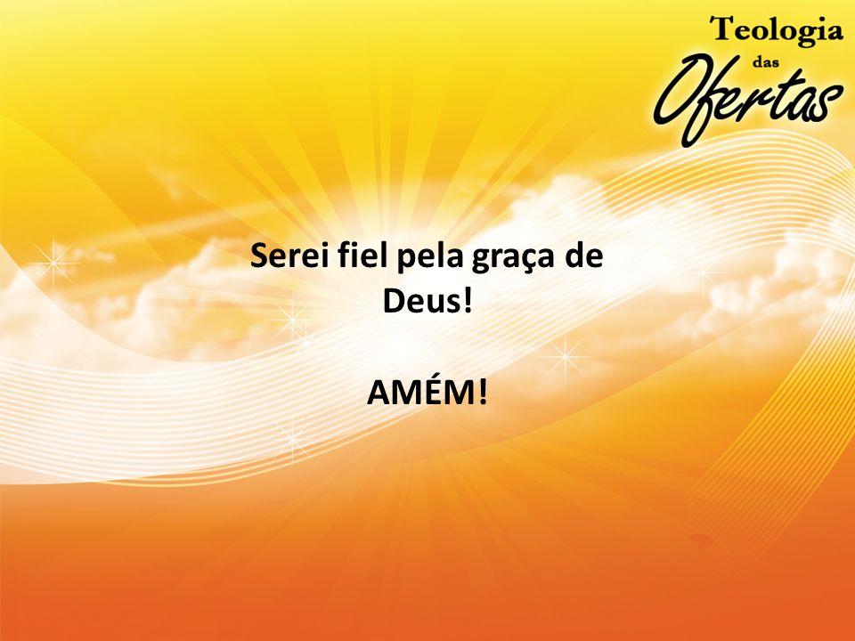 Serei fiel pela graça de Deus!
