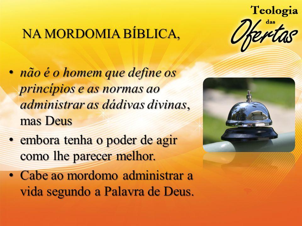 NA MORDOMIA BÍBLICA, não é o homem que define os princípios e as normas ao administrar as dádivas divinas, mas Deus.