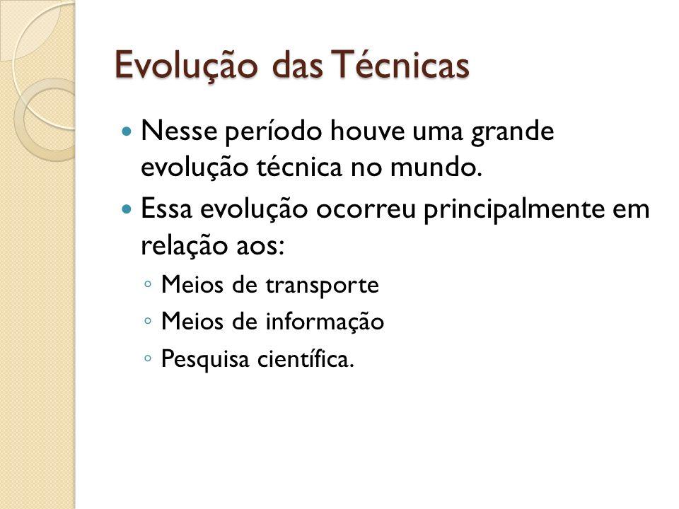 Evolução das Técnicas Nesse período houve uma grande evolução técnica no mundo. Essa evolução ocorreu principalmente em relação aos: