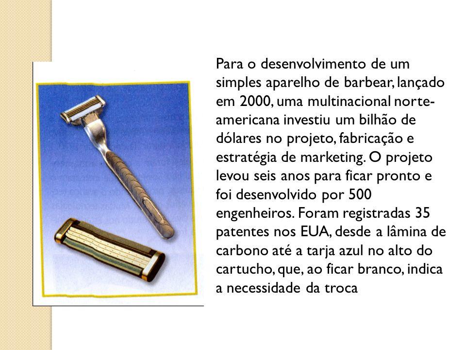 Para o desenvolvimento de um simples aparelho de barbear, lançado em 2000, uma multinacional norte-americana investiu um bilhão de dólares no projeto, fabricação e estratégia de marketing.
