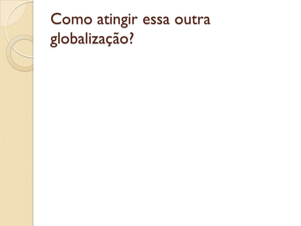 Como atingir essa outra globalização