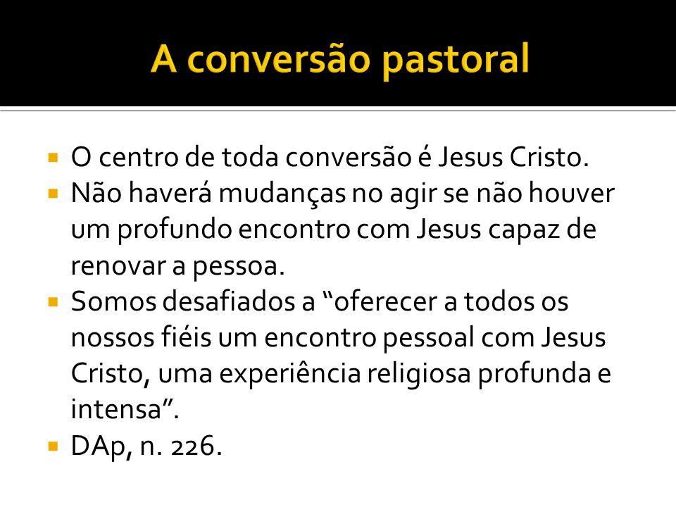 A conversão pastoral O centro de toda conversão é Jesus Cristo.