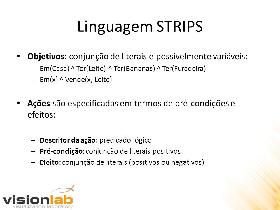 Linguagem STRIPS Objetivos: conjunção de literais e possivelmente variáveis: Em(Casa) ^ Ter(Leite) ^ Ter(Bananas) ^ Ter(Furadeira)