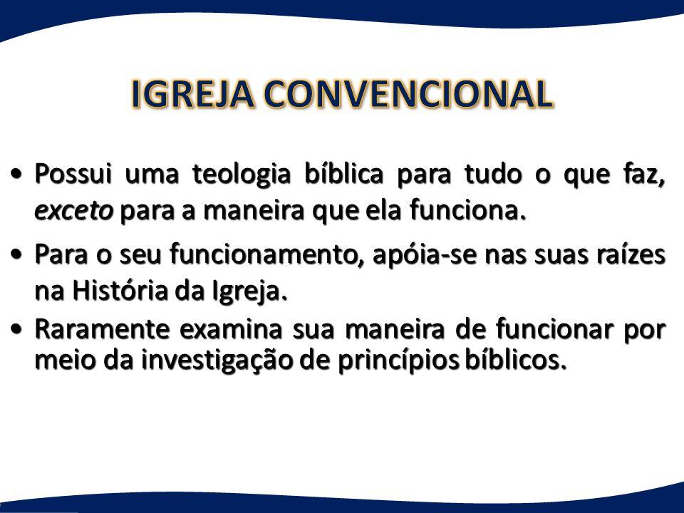 IGREJA CONVENCIONAL Possui uma teologia bíblica para tudo o que faz, exceto para a maneira que ela funciona.