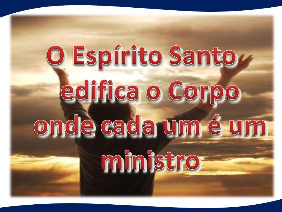O Espírito Santo edifica o Corpo onde cada um é um ministro