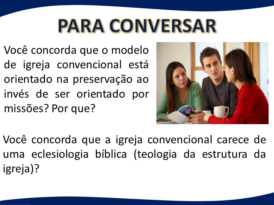 PARA CONVERSAR Você concorda que o modelo de igreja convencional está orientado na preservação ao invés de ser orientado por missões Por que