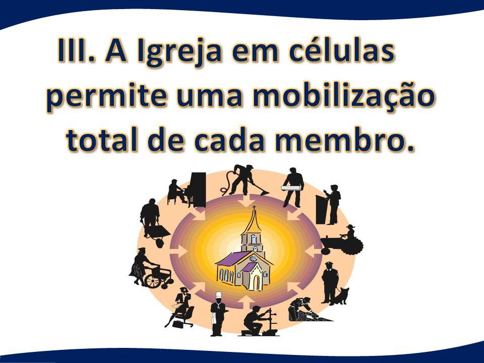 III. A Igreja em células permite uma mobilização total de cada membro.