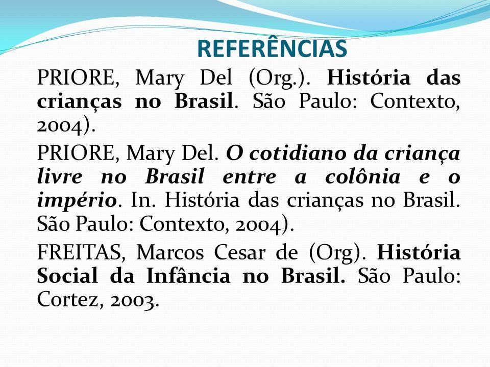 REFERÊNCIAS PRIORE, Mary Del (Org.). História das crianças no Brasil. São Paulo: Contexto, 2004).