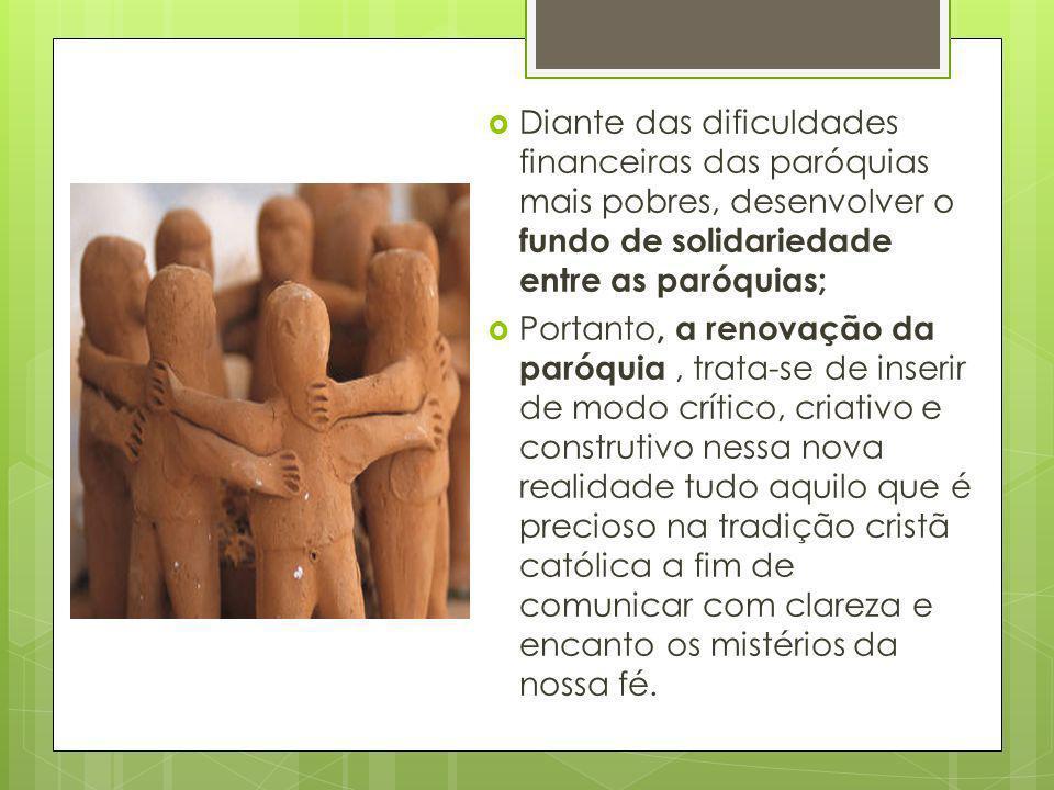 Diante das dificuldades financeiras das paróquias mais pobres, desenvolver o fundo de solidariedade entre as paróquias;