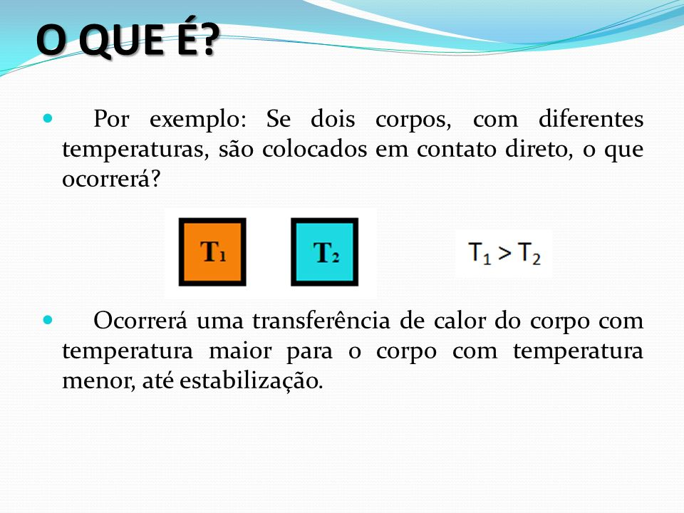 O QUE É Por exemplo: Se dois corpos, com diferentes temperaturas, são colocados em contato direto, o que ocorrerá