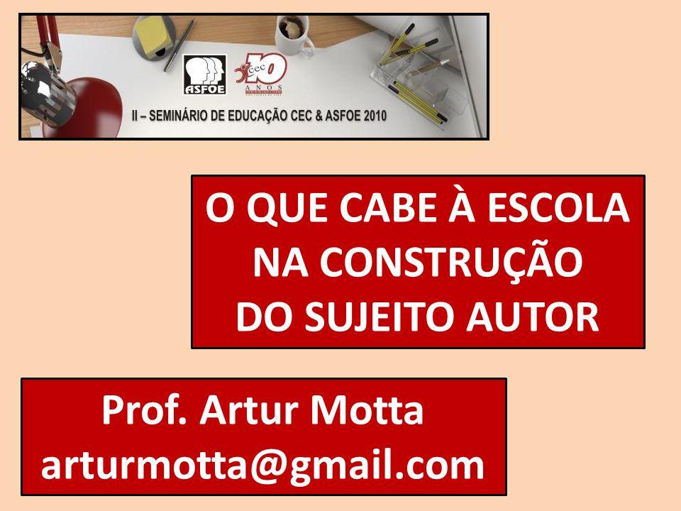 O QUE CABE À ESCOLA NA CONSTRUÇÃO DO SUJEITO AUTOR Prof. Artur Motta arturmotta@gmail.com