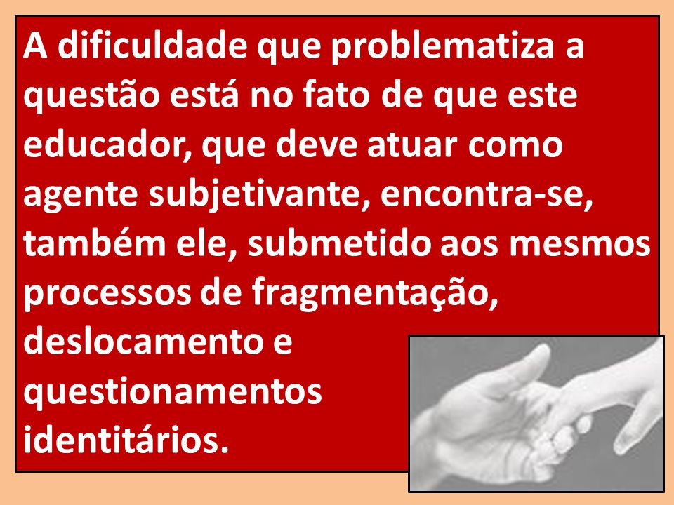 A dificuldade que problematiza a questão está no fato de que este educador, que deve atuar como agente subjetivante, encontra-se, também ele, submetido aos mesmos processos de fragmentação, deslocamento e