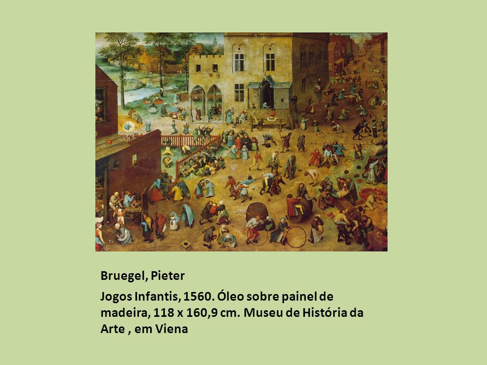 Bruegel, Pieter Jogos Infantis, 1560. Óleo sobre painel de madeira, 118 x 160,9 cm.