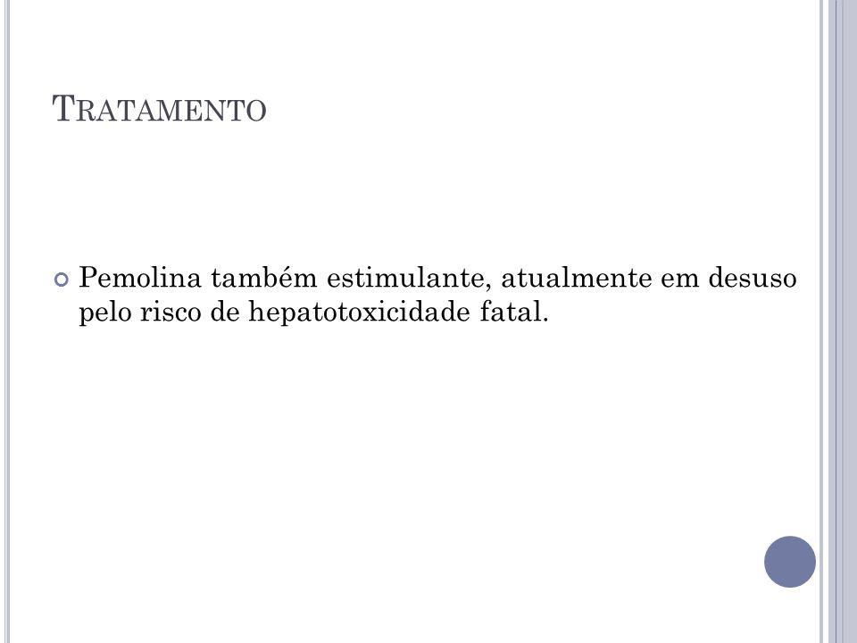 Tratamento Pemolina também estimulante, atualmente em desuso pelo risco de hepatotoxicidade fatal.
