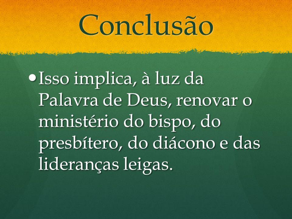Conclusão Isso implica, à luz da Palavra de Deus, renovar o ministério do bispo, do presbítero, do diácono e das lideranças leigas.