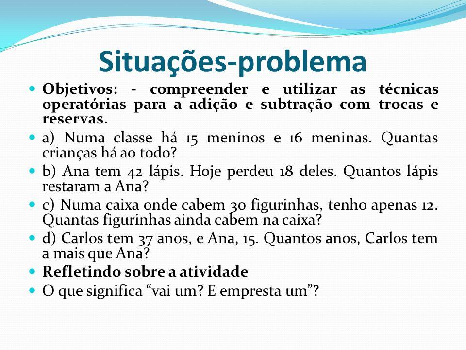 Situações-problema Objetivos: - compreender e utilizar as técnicas operatórias para a adição e subtração com trocas e reservas.