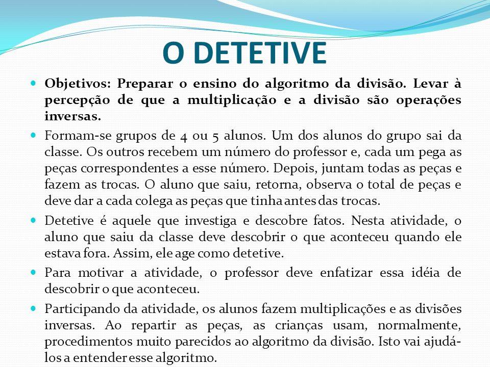 O DETETIVE Objetivos: Preparar o ensino do algoritmo da divisão. Levar à percepção de que a multiplicação e a divisão são operações inversas.