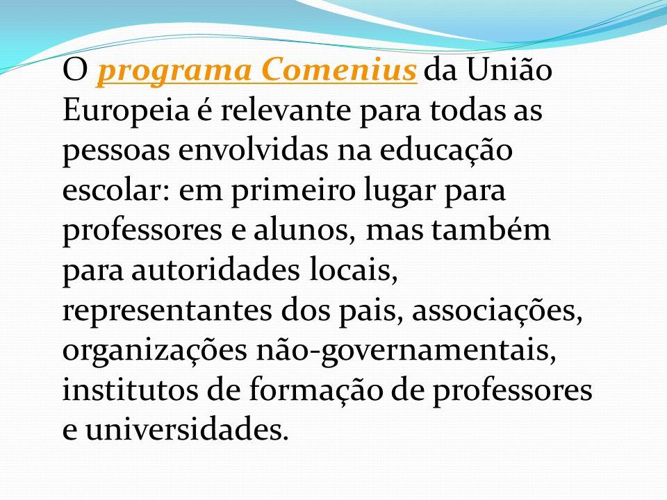 O programa Comenius da União Europeia é relevante para todas as pessoas envolvidas na educação escolar: em primeiro lugar para professores e alunos, mas também para autoridades locais, representantes dos pais, associações, organizações não-governamentais, institutos de formação de professores e universidades.