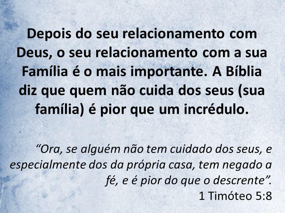 Depois do seu relacionamento com Deus, o seu relacionamento com a sua Família é o mais importante. A Bíblia diz que quem não cuida dos seus (sua família) é pior que um incrédulo.