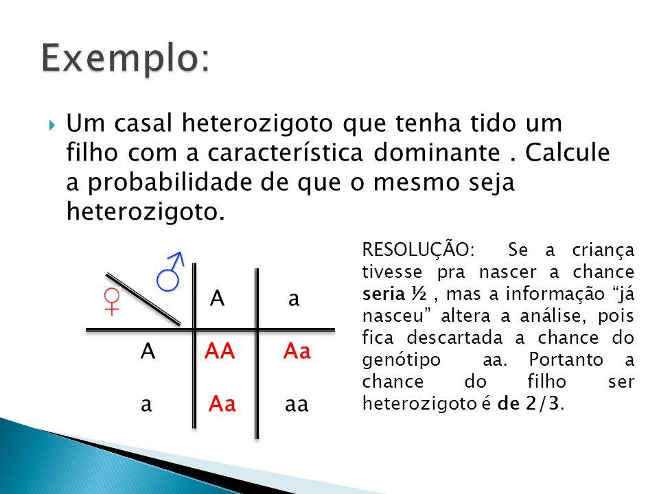 Exemplo: Um casal heterozigoto que tenha tido um filho com a característica dominante . Calcule a probabilidade de que o mesmo seja heterozigoto.