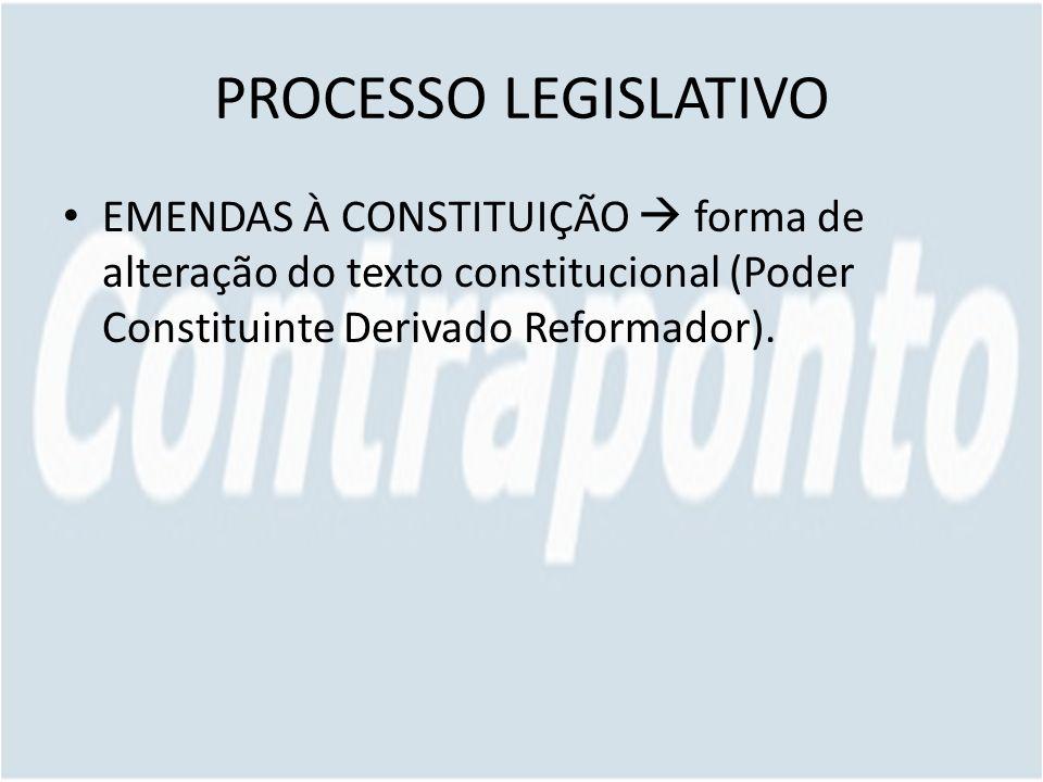 PROCESSO LEGISLATIVO EMENDAS À CONSTITUIÇÃO  forma de alteração do texto constitucional (Poder Constituinte Derivado Reformador).