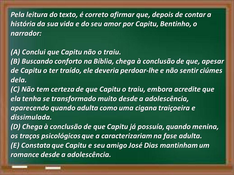 Pela leitura do texto, é correto afirmar que, depois de contar a história da sua vida e do seu amor por Capitu, Bentinho, o narrador: (A) Conclui que Capitu não o traiu.