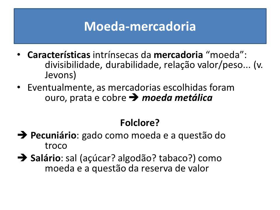 Moeda-mercadoria Características intrínsecas da mercadoria moeda : divisibilidade, durabilidade, relação valor/peso... (v. Jevons)