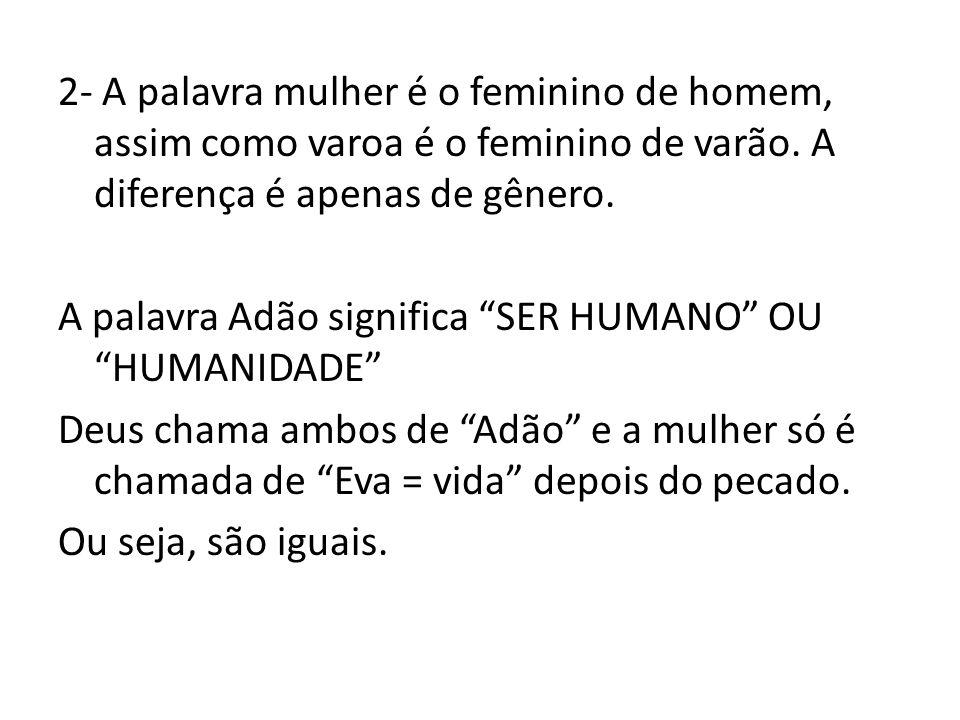 2- A palavra mulher é o feminino de homem, assim como varoa é o feminino de varão.