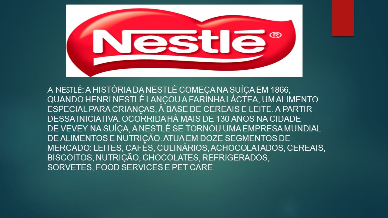 A Nestlé: A história da Nestlé começa na Suíça em 1866, quando Henri Nestlé lançou a farinha láctea, um alimento especial para crianças, à base de cereais e leite.