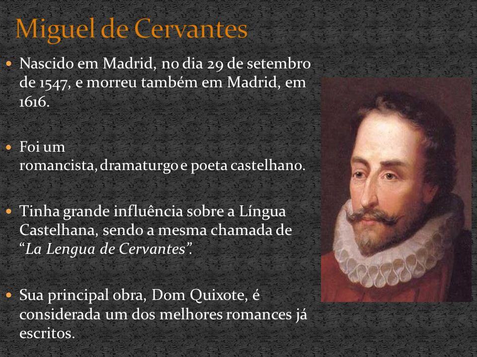 Miguel de Cervantes Nascido em Madrid, no dia 29 de setembro de 1547, e morreu também em Madrid, em 1616.