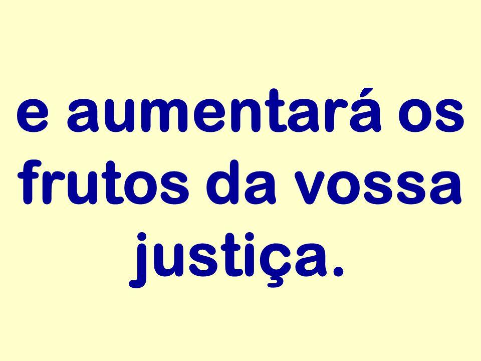 e aumentará os frutos da vossa justiça.