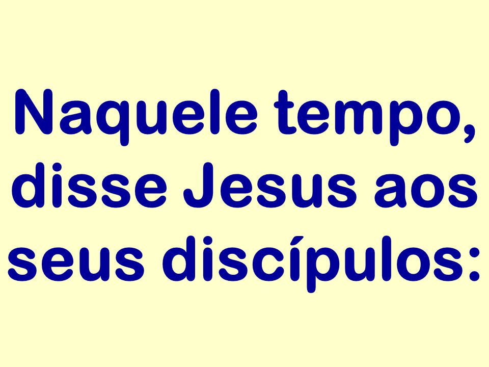 Naquele tempo, disse Jesus aos seus discípulos: