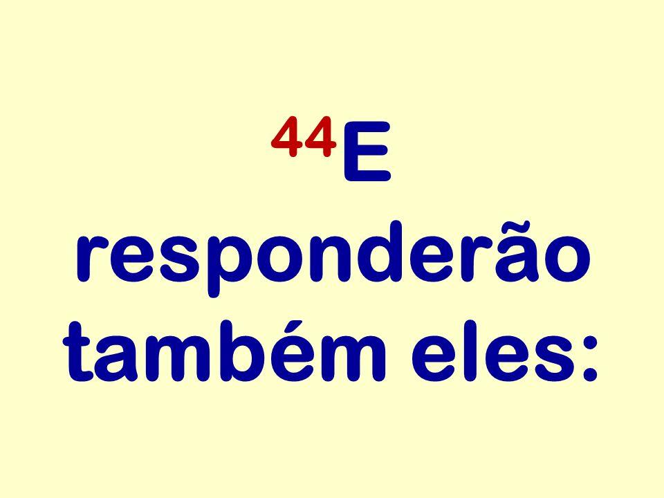 44E responderão também eles:
