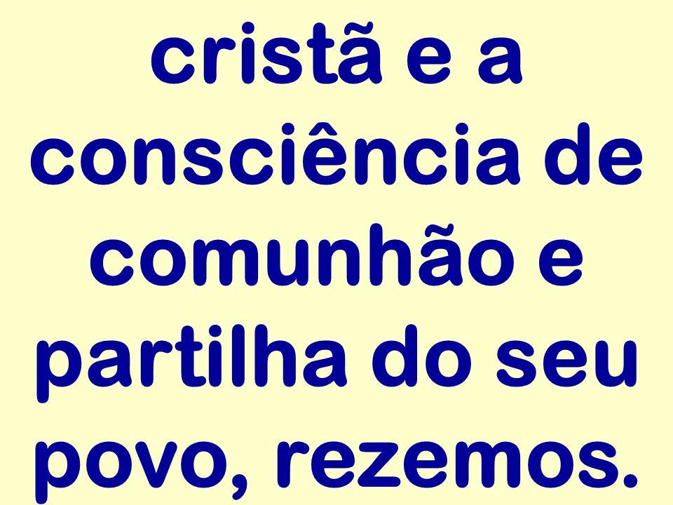 cristã e a consciência de comunhão e partilha do seu povo, rezemos.