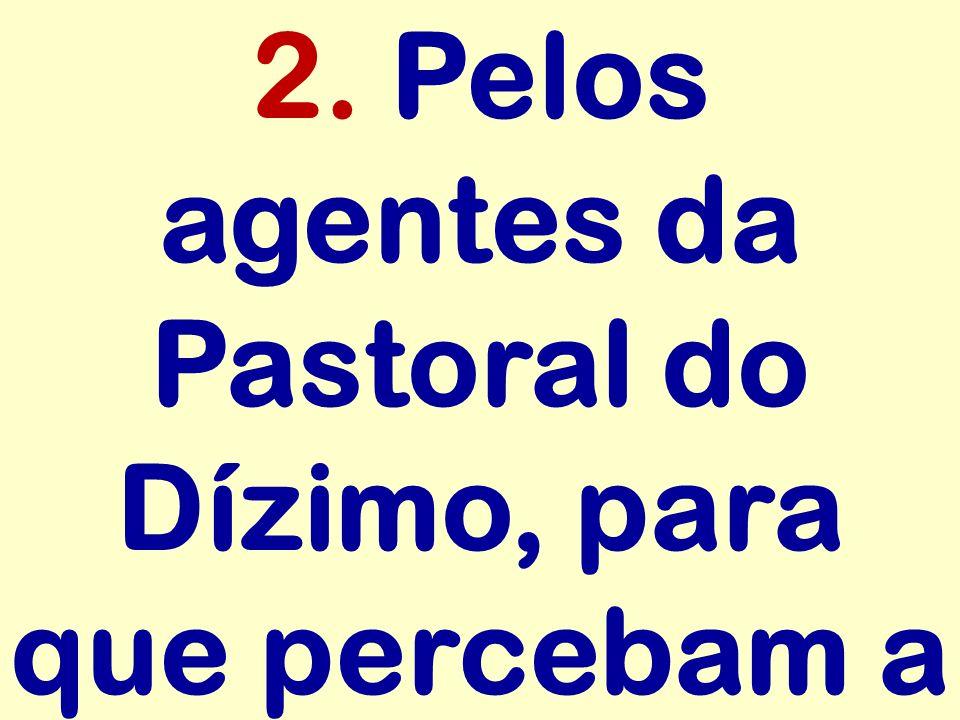2. Pelos agentes da Pastoral do Dízimo, para que percebam a