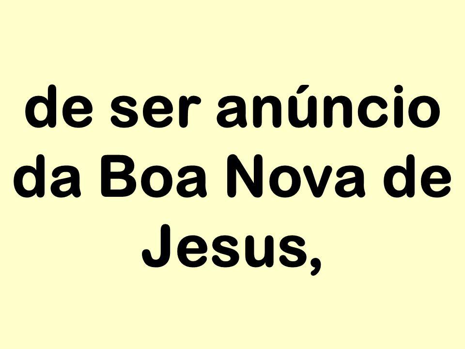 de ser anúncio da Boa Nova de Jesus,