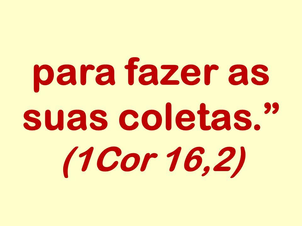 para fazer as suas coletas. (1Cor 16,2)