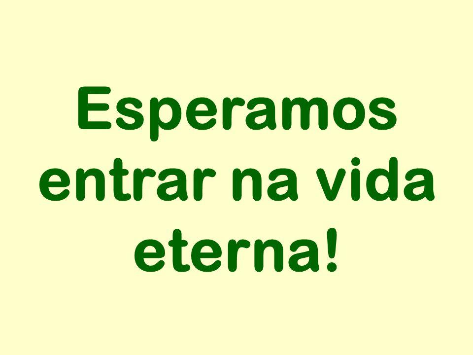 Esperamos entrar na vida eterna!