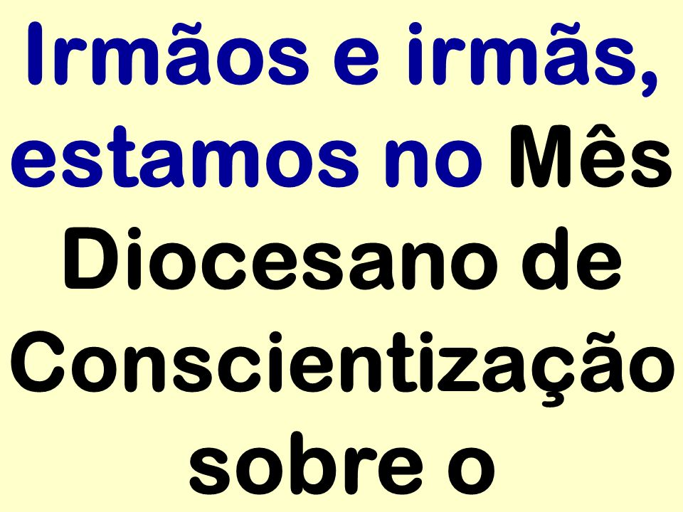 Irmãos e irmãs, estamos no Mês Diocesano de Conscientização sobre o