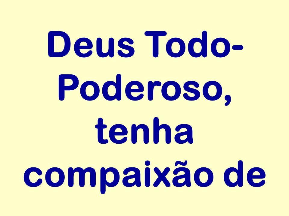 Deus Todo-Poderoso, tenha compaixão de