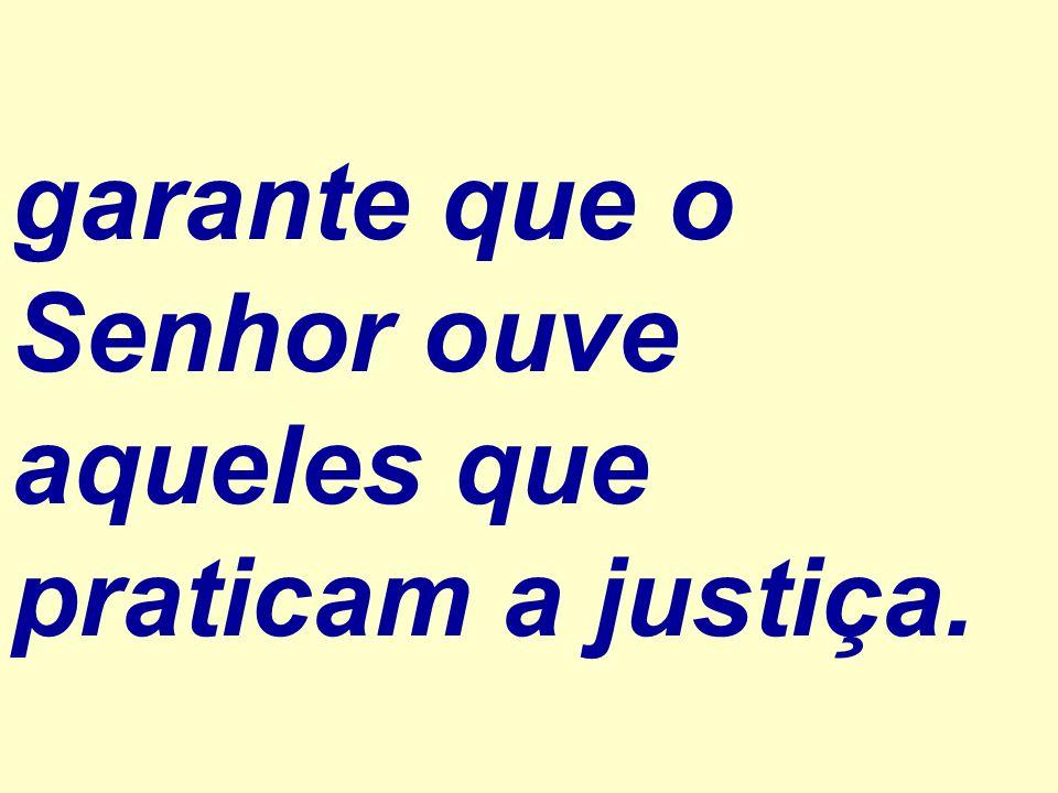 garante que o Senhor ouve aqueles que praticam a justiça.