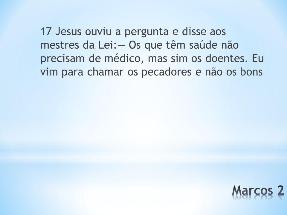 17 Jesus ouviu a pergunta e disse aos mestres da Lei:— Os que têm saúde não precisam de médico, mas sim os doentes. Eu vim para chamar os pecadores e não os bons