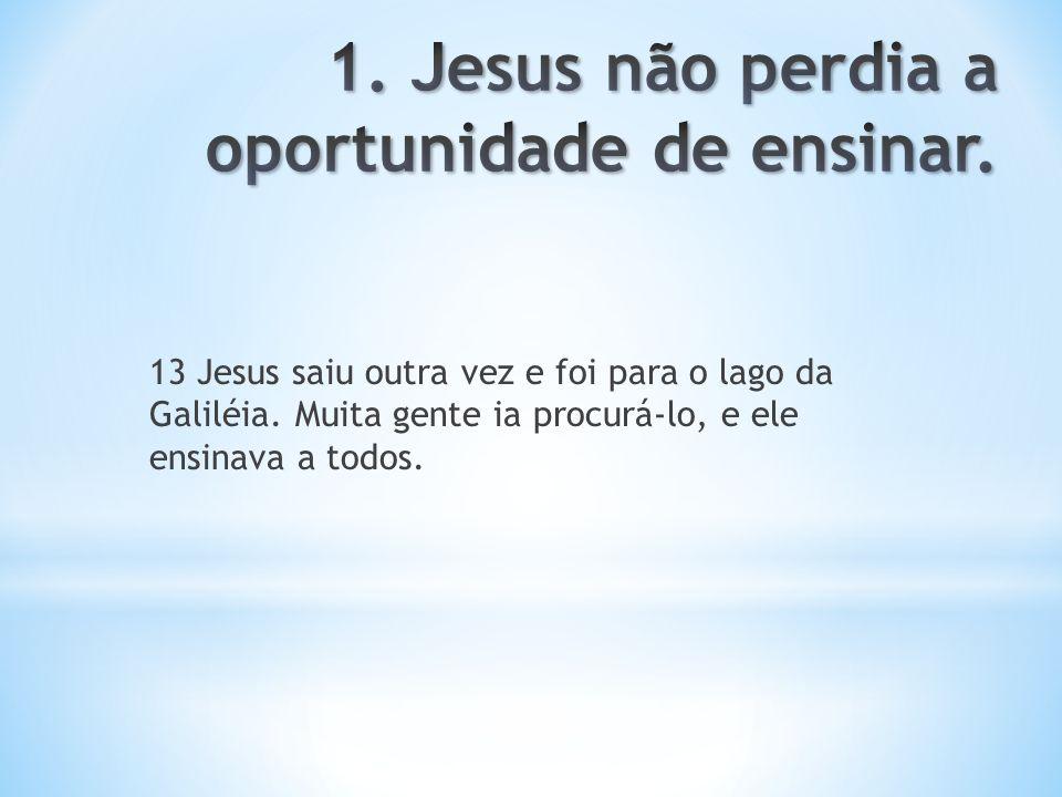 1. Jesus não perdia a oportunidade de ensinar.