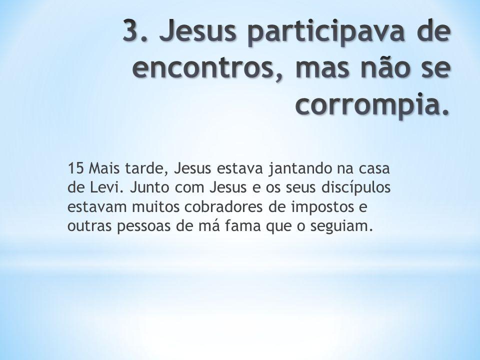 3. Jesus participava de encontros, mas não se corrompia.