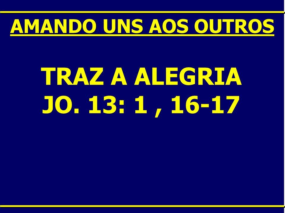 AMANDO UNS AOS OUTROS TRAZ A ALEGRIA JO. 13: 1 , 16-17