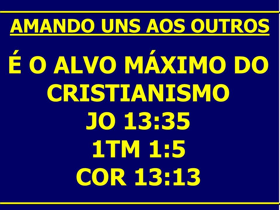 É O ALVO MÁXIMO DO CRISTIANISMO JO 13:35 1TM 1:5 COR 13:13